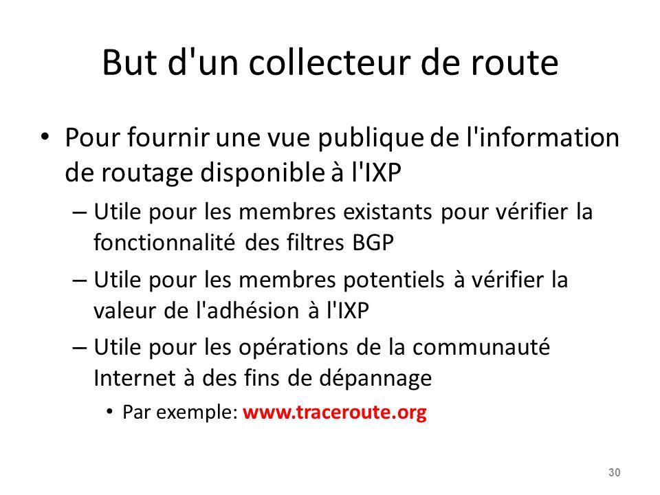 But d un collecteur de route Pour fournir une vue publique de l information de routage disponible à l IXP – Utile pour les membres existants pour vérifier la fonctionnalité des filtres BGP – Utile pour les membres potentiels à vérifier la valeur de l adhésion à l IXP – Utile pour les opérations de la communauté Internet à des fins de dépannage Par exemple: www.traceroute.org 30