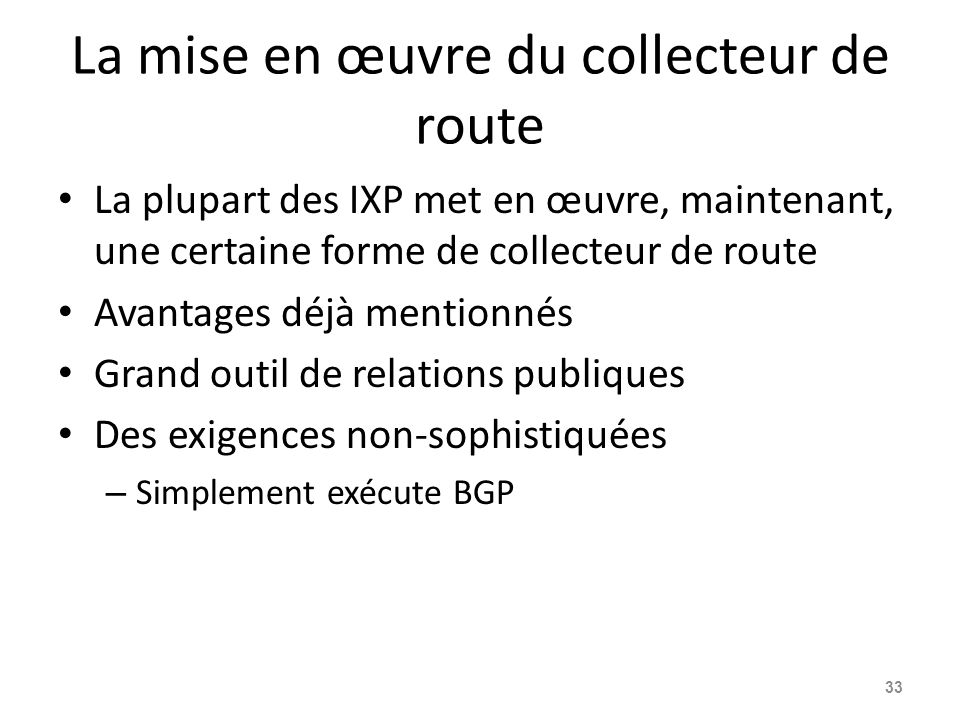 La mise en œuvre du collecteur de route La plupart des IXP met en œuvre, maintenant, une certaine forme de collecteur de route Avantages déjà mentionnés Grand outil de relations publiques Des exigences non-sophistiquées – Simplement exécute BGP 33
