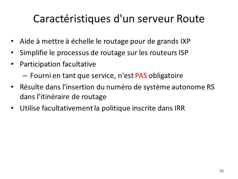 Caractéristiques d un serveur Route Aide à mettre à échelle le routage pour de grands IXP Simplifie le processus de routage sur les routeurs ISP Participation facultative – Fourni en tant que service, n est PAS obligatoire Résulte dans l insertion du numéro de système autonome RS dans l'itinéraire de routage Utilise facultativement la politique inscrite dans IRR 36