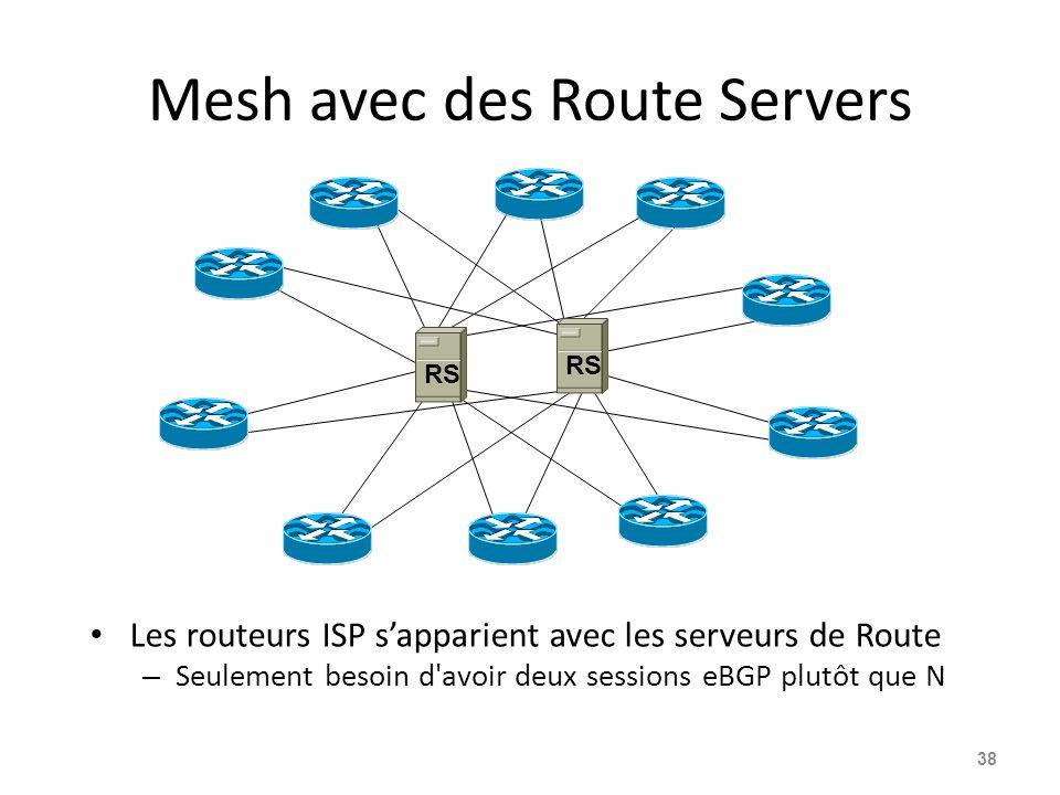 Mesh avec des Route Servers Les routeurs ISP s'apparient avec les serveurs de Route – Seulement besoin d avoir deux sessions eBGP plutôt que N 38 RS