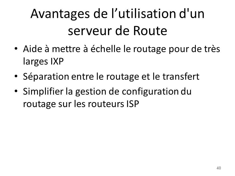 Avantages de l'utilisation d un serveur de Route Aide à mettre à échelle le routage pour de très larges IXP Séparation entre le routage et le transfert Simplifier la gestion de configuration du routage sur les routeurs ISP 40