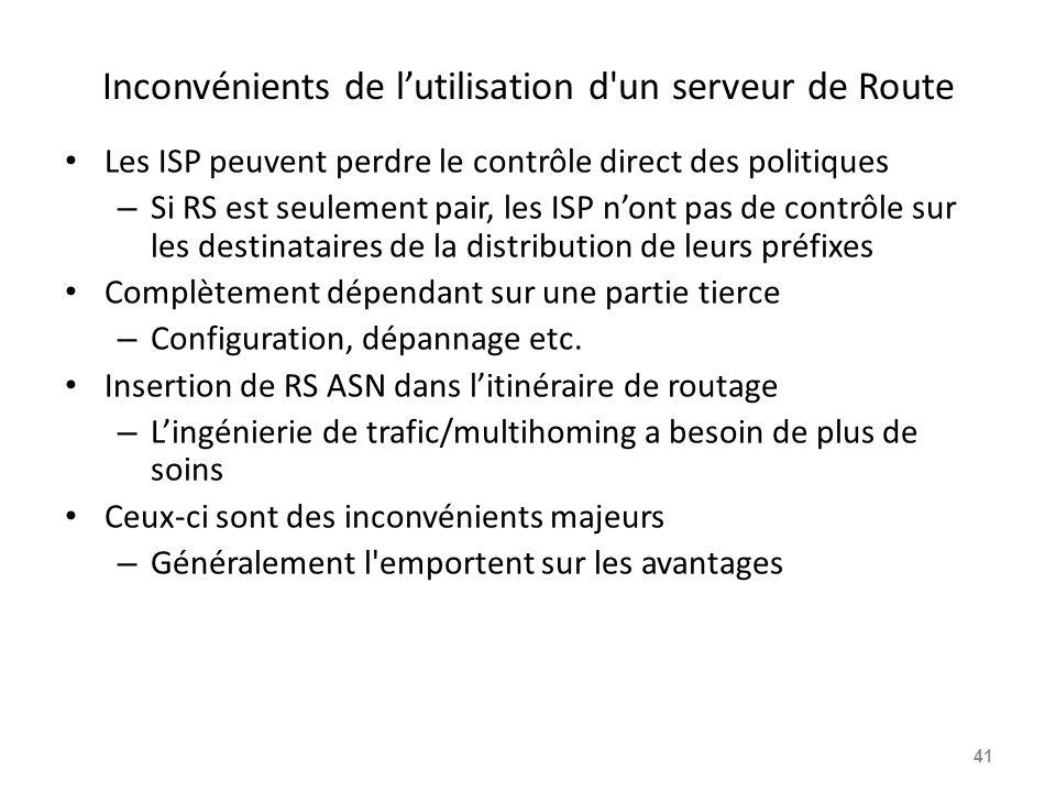 Inconvénients de l'utilisation d un serveur de Route Les ISP peuvent perdre le contrôle direct des politiques – Si RS est seulement pair, les ISP n'ont pas de contrôle sur les destinataires de la distribution de leurs préfixes Complètement dépendant sur une partie tierce – Configuration, dépannage etc.