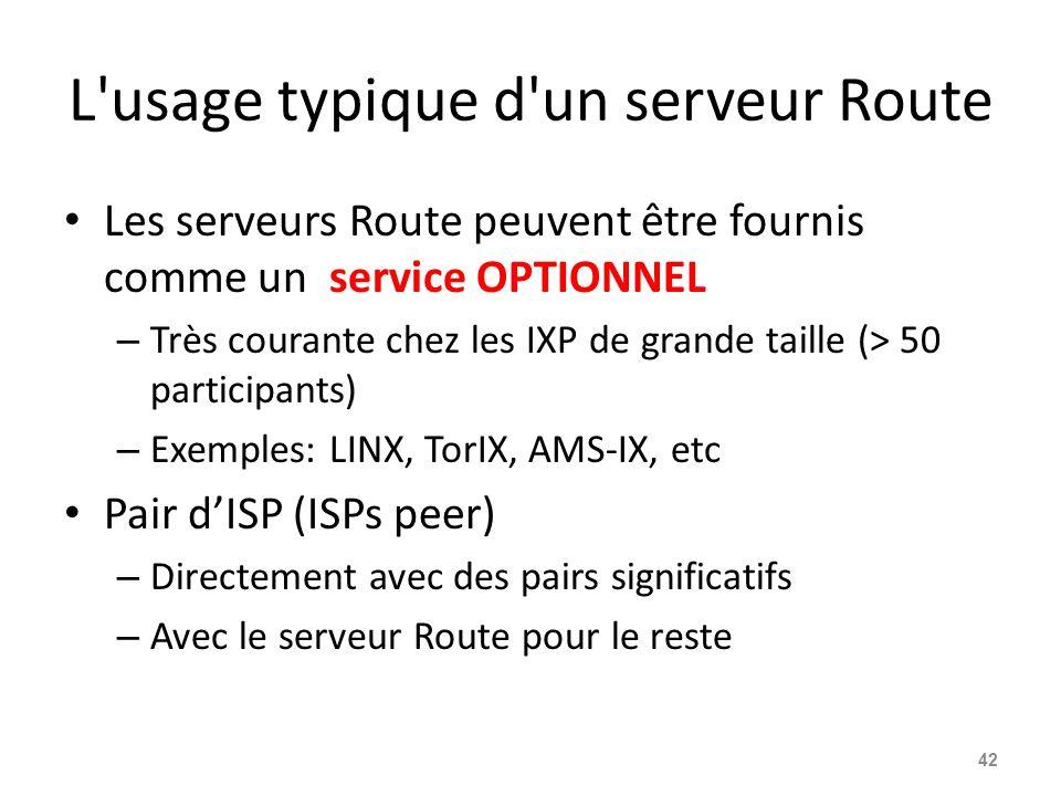L usage typique d un serveur Route Les serveurs Route peuvent être fournis comme un service OPTIONNEL – Très courante chez les IXP de grande taille (> 50 participants) – Exemples: LINX, TorIX, AMS-IX, etc Pair d'ISP (ISPs peer) – Directement avec des pairs significatifs – Avec le serveur Route pour le reste 42