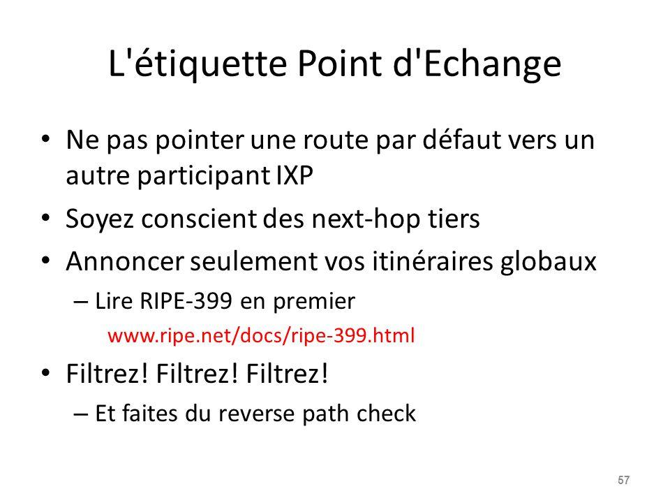 L étiquette Point d Echange Ne pas pointer une route par défaut vers un autre participant IXP Soyez conscient des next-hop tiers Annoncer seulement vos itinéraires globaux – Lire RIPE-399 en premier www.ripe.net/docs/ripe-399.html Filtrez.