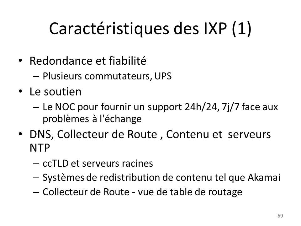 Caractéristiques des IXP (1) Redondance et fiabilité – Plusieurs commutateurs, UPS Le soutien – Le NOC pour fournir un support 24h/24, 7j/7 face aux problèmes à l échange DNS, Collecteur de Route, Contenu et serveurs NTP – ccTLD et serveurs racines – Systèmes de redistribution de contenu tel que Akamai – Collecteur de Route - vue de table de routage 59