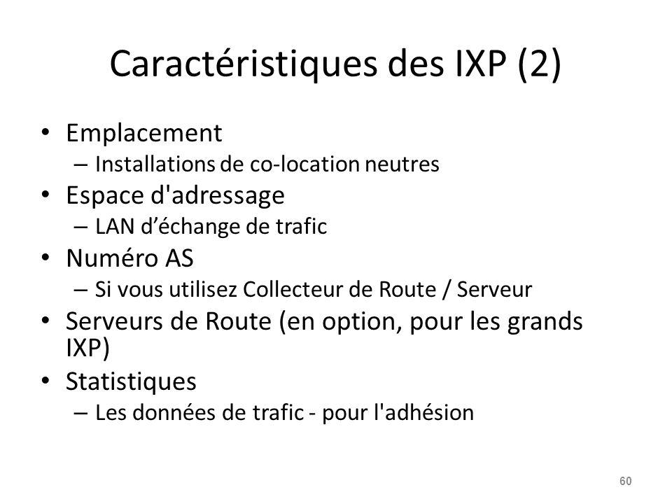 Caractéristiques des IXP (2) Emplacement – Installations de co-location neutres Espace d adressage – LAN d'échange de trafic Numéro AS – Si vous utilisez Collecteur de Route / Serveur Serveurs de Route (en option, pour les grands IXP) Statistiques – Les données de trafic - pour l adhésion 60