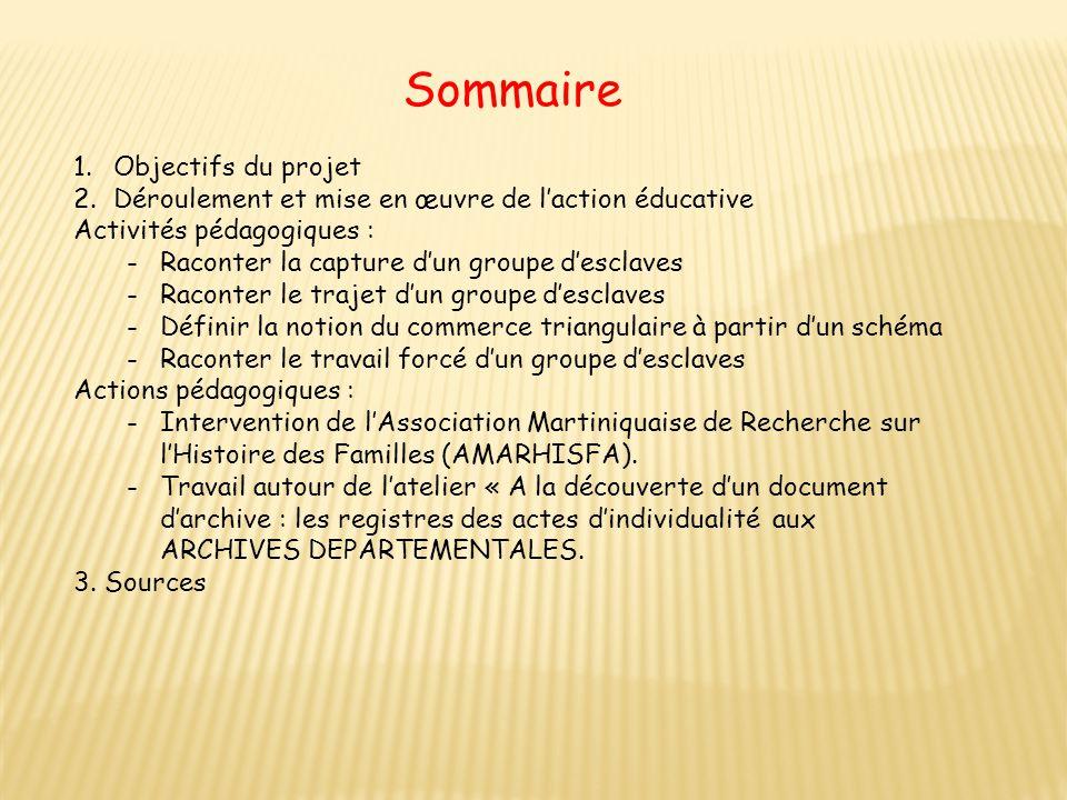 Sommaire 1.Objectifs du projet 2.Déroulement et mise en œuvre de l'action éducative Activités pédagogiques : -Raconter la capture d'un groupe d'esclav