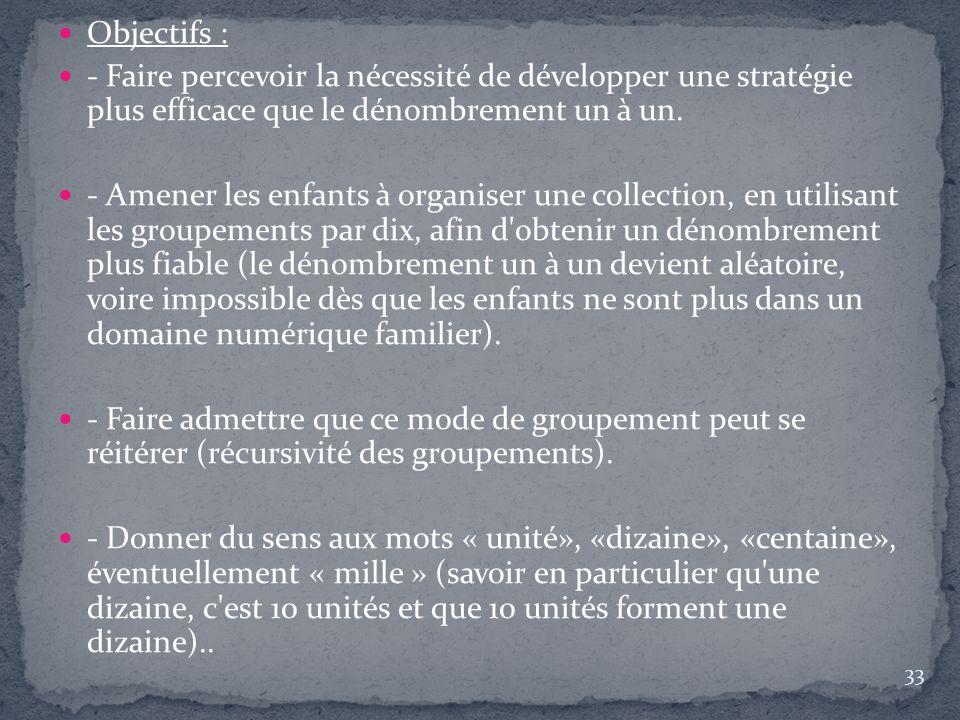 Objectifs : - Faire percevoir la nécessité de développer une stratégie plus efficace que le dénombrement un à un. - Amener les enfants à organiser une
