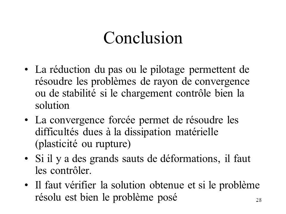 28 Conclusion La réduction du pas ou le pilotage permettent de résoudre les problèmes de rayon de convergence ou de stabilité si le chargement contrôl