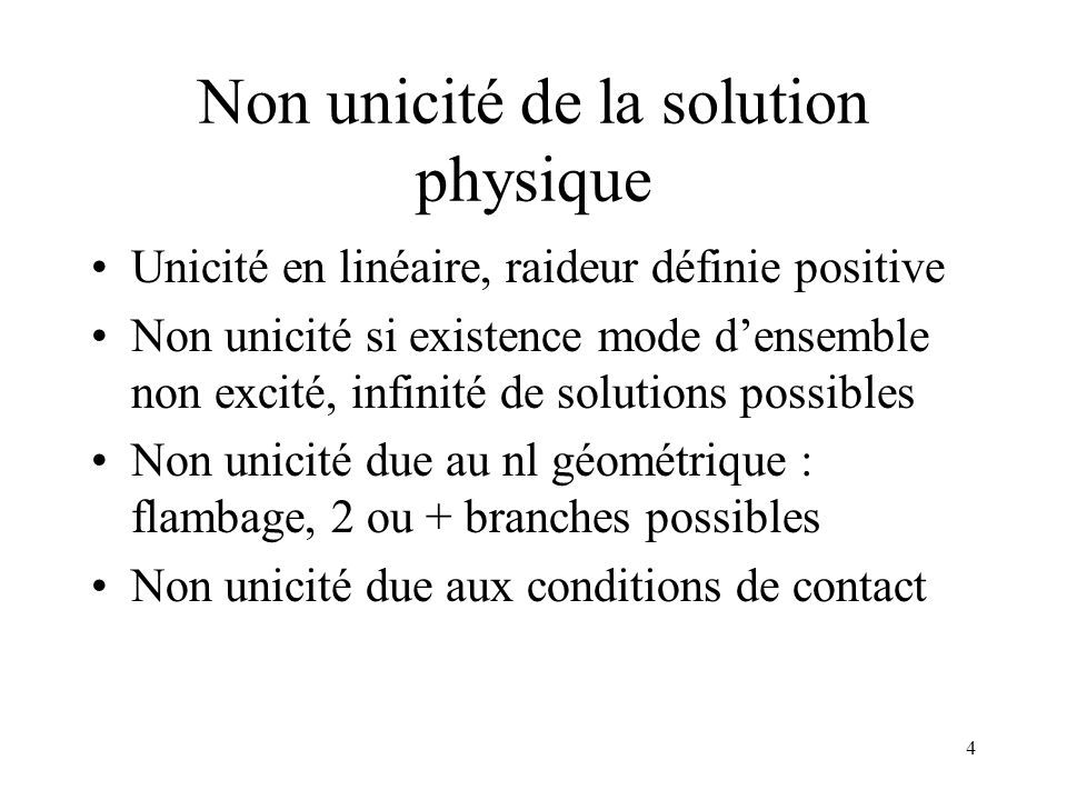 4 Non unicité de la solution physique Unicité en linéaire, raideur définie positive Non unicité si existence mode d'ensemble non excité, infinité de solutions possibles Non unicité due au nl géométrique : flambage, 2 ou + branches possibles Non unicité due aux conditions de contact