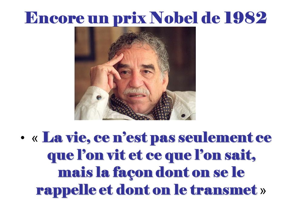 Encore un prix Nobel de 1982 La vie, ce n'est pas seulement ce que l'on vit et ce que l'on sait, mais la façon dont on se le rappelle et dont on le transmet« La vie, ce n'est pas seulement ce que l'on vit et ce que l'on sait, mais la façon dont on se le rappelle et dont on le transmet »
