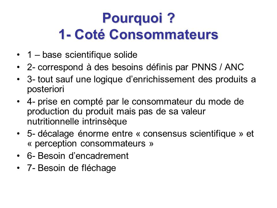 Pourquoi ? 1- Coté Consommateurs 1 – base scientifique solide 2- correspond à des besoins définis par PNNS / ANC 3- tout sauf une logique d'enrichisse