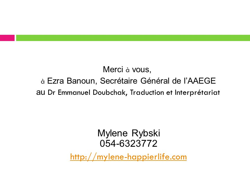 Merci à vous, à Ezra Banoun, Secrétaire Général de l'AAEGE au Dr Emmanuel Doubchak, Traduction et Interprétariat Mylene Rybski 054-6323772 http://mylene-happierlife.com 37