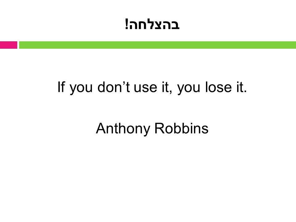 בהצלחה! If you don't use it, you lose it. Anthony Robbins