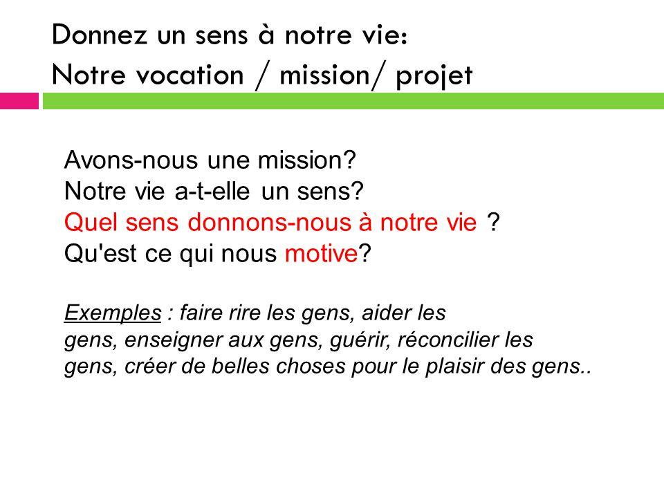 Donnez un sens à notre vie: Notre vocation / mission/ projet Avons-nous une mission.