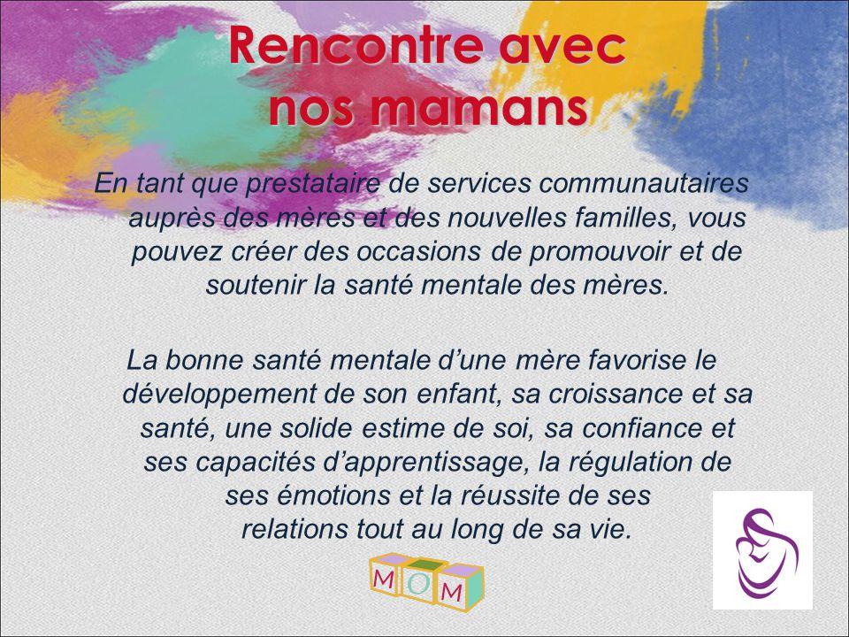 Rencontre avec nos mamans En tant que prestataire de services communautaires auprès des mères et des nouvelles familles, vous pouvez créer des occasions de promouvoir et de soutenir la santé mentale des mères.