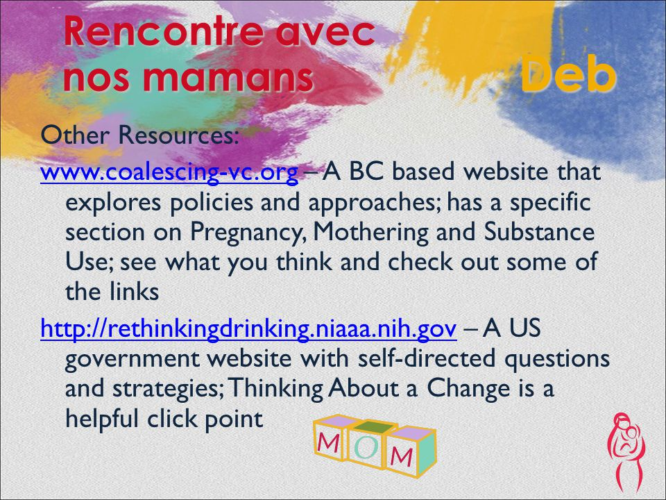 Other Resources: www.coalescing-vc.orgwww.coalescing-vc.org – A BC based website that explores policies and approaches; has a specific section on Pregnancy, Mothering and Substance Use; see what you think and check out some of the links http://rethinkingdrinking.niaaa.nih.govhttp://rethinkingdrinking.niaaa.nih.gov – A US government website with self-directed questions and strategies; Thinking About a Change is a helpful click point Rencontre avec nos mamans Deb