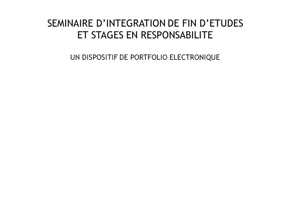SEMINAIRE D'INTEGRATION DE FIN D'ETUDES ET STAGES EN RESPONSABILITE UN DISPOSITIF DE PORTFOLIO ELECTRONIQUE