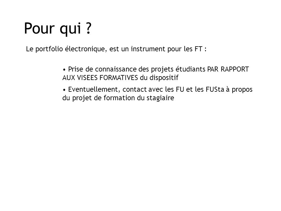 Pour qui ? Prise de connaissance des projets étudiants PAR RAPPORT AUX VISEES FORMATIVES du dispositif Le portfolio électronique, est un instrument po
