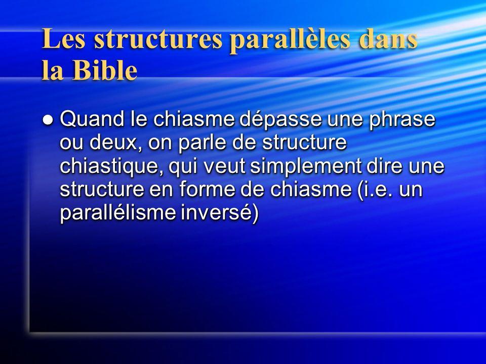 Les structures parallèles dans la Bible Quand le chiasme dépasse une phrase ou deux, on parle de structure chiastique, qui veut simplement dire une st