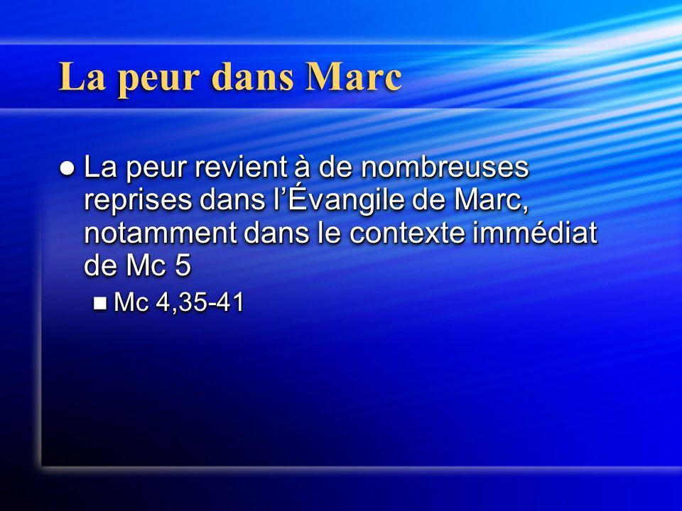 La peur dans Marc La peur revient à de nombreuses reprises dans l'Évangile de Marc, notamment dans le contexte immédiat de Mc 5 La peur revient à de nombreuses reprises dans l'Évangile de Marc, notamment dans le contexte immédiat de Mc 5 Mc 4,35-41 Mc 4,35-41 La peur revient à de nombreuses reprises dans l'Évangile de Marc, notamment dans le contexte immédiat de Mc 5 La peur revient à de nombreuses reprises dans l'Évangile de Marc, notamment dans le contexte immédiat de Mc 5 Mc 4,35-41 Mc 4,35-41