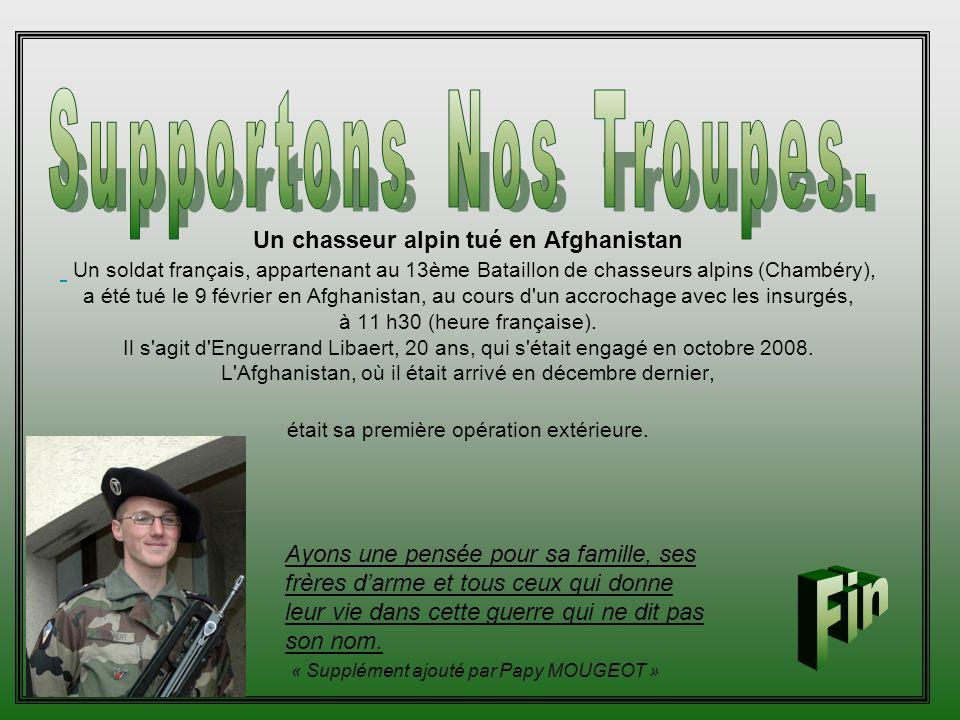 Un chasseur alpin tué en Afghanistan Un soldat français, appartenant au 13ème Bataillon de chasseurs alpins (Chambéry), a été tué le 9 février en Afghanistan, au cours d un accrochage avec les insurgés, à 11 h30 (heure française).