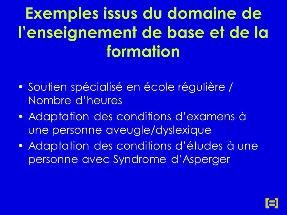 Exemples issus du domaine de l'enseignement de base et de la formation Soutien spécialisé en école régulière / Nombre d'heures Adaptation des conditions d'examens à une personne aveugle/dyslexique Adaptation des conditions d'études à une personne avec Syndrome d'Asperger