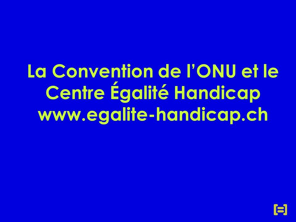 La Convention de l'ONU et le Centre Égalité Handicap www.egalite-handicap.ch
