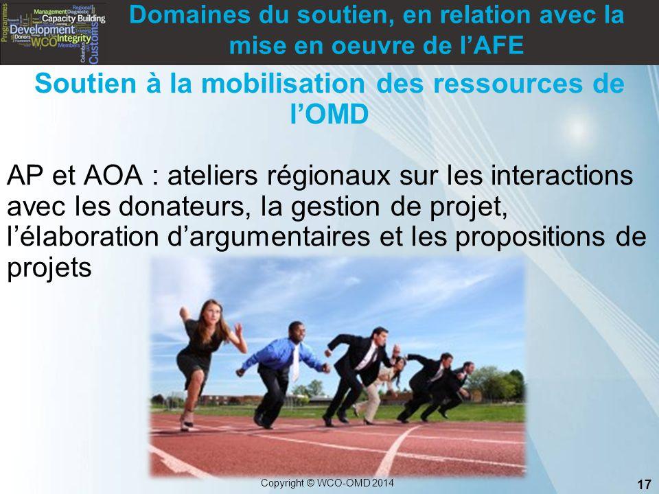 17 Copyright © WCO-OMD 2014 Soutien à la mobilisation des ressources de l'OMD AP et AOA : ateliers régionaux sur les interactions avec les donateurs,