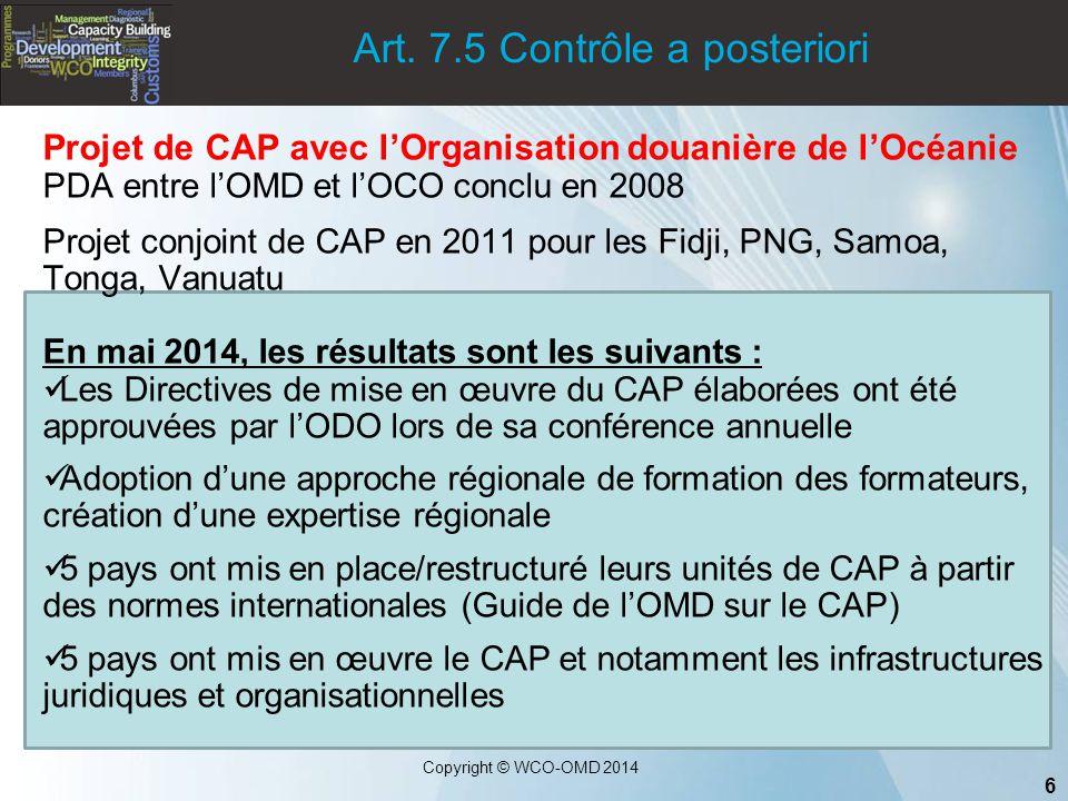6 Copyright © WCO-OMD 2014 Art. 7.5 Contrôle a posteriori Projet de CAP avec l'Organisation douanière de l'Océanie PDA entre l'OMD et l'OCO conclu en