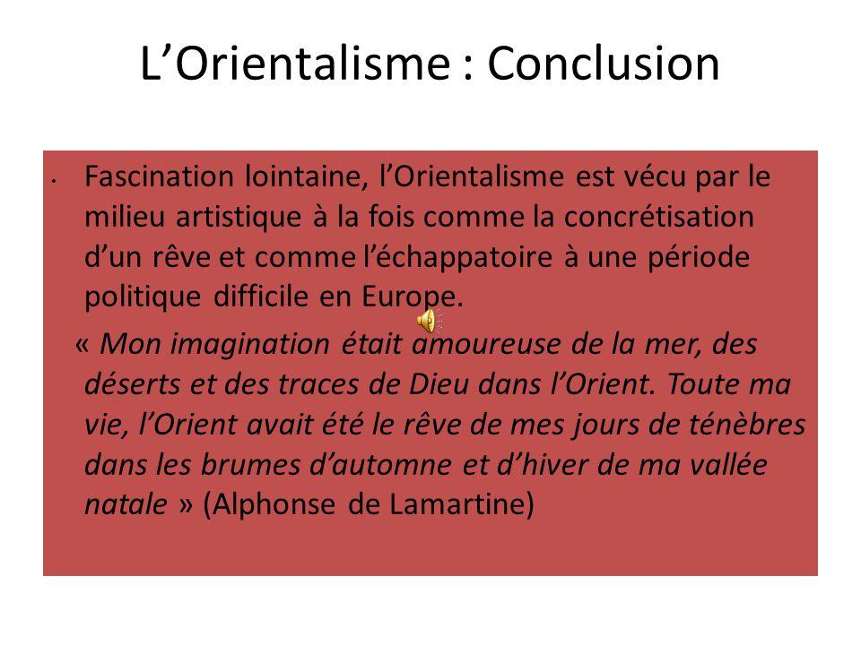 L'Orientalisme : Conclusion Fascination lointaine, l'Orientalisme est vécu par le milieu artistique à la fois comme la concrétisation d'un rêve et com