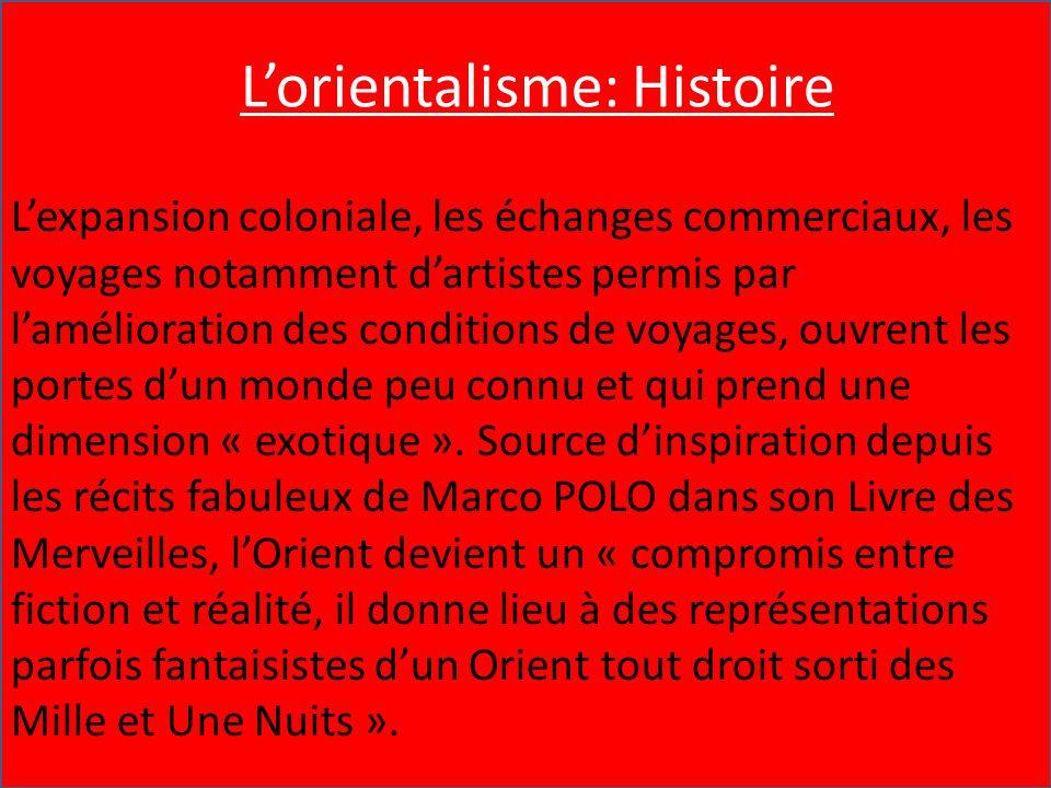 L'Orientalisme : Histoire L'expansion coloniale, les échanges commerciaux, les voyages notamment d'artistes permis par l'amélioration des conditions d