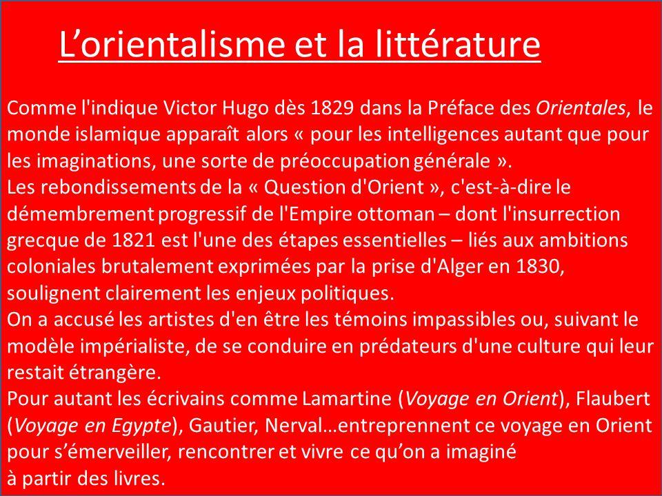 L'Orientalisme et la Littérature Comme l'indique Victor Hugo dès 1829 dans la Préface des Orientales, le monde islamique apparaît alors « pour les int