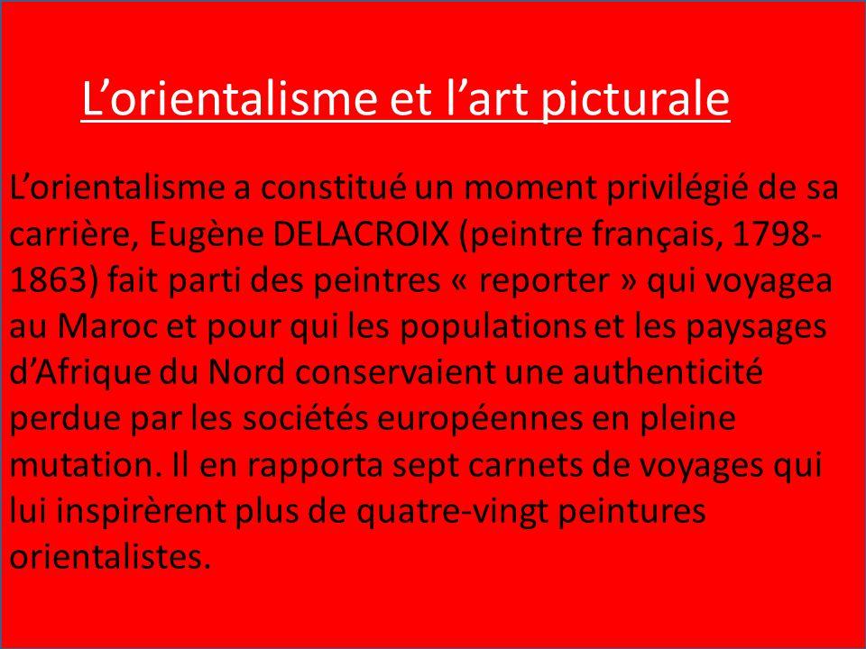 l'Orientalisme et l'Art Pictural L'orientalisme a constitué un moment privilégié de sa carrière, Eugène DELACROIX (peintre français, 1798-1863) fait p