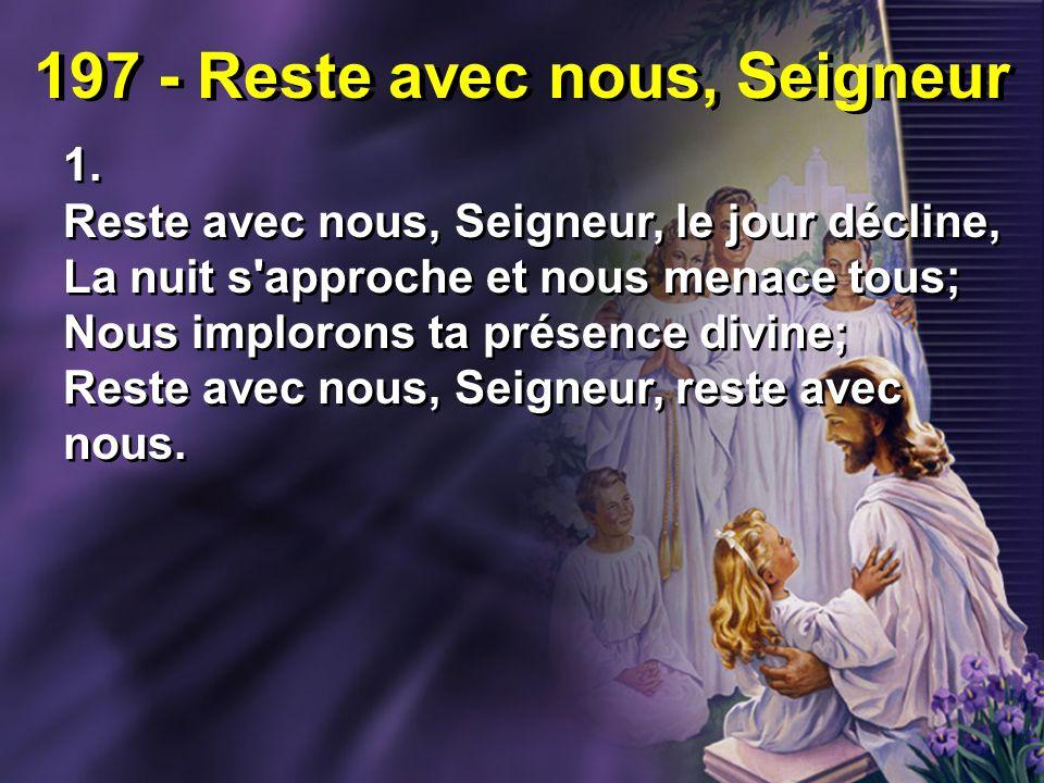 197 - Reste avec nous, Seigneur 1. Reste avec nous, Seigneur, le jour décline, La nuit s'approche et nous menace tous; Nous implorons ta présence divi