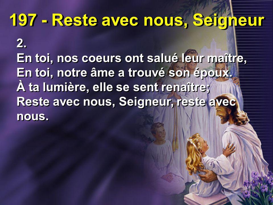 197 - Reste avec nous, Seigneur 2. En toi, nos coeurs ont salué leur maître, En toi, notre âme a trouvé son époux. À ta lumière, elle se sent renaître