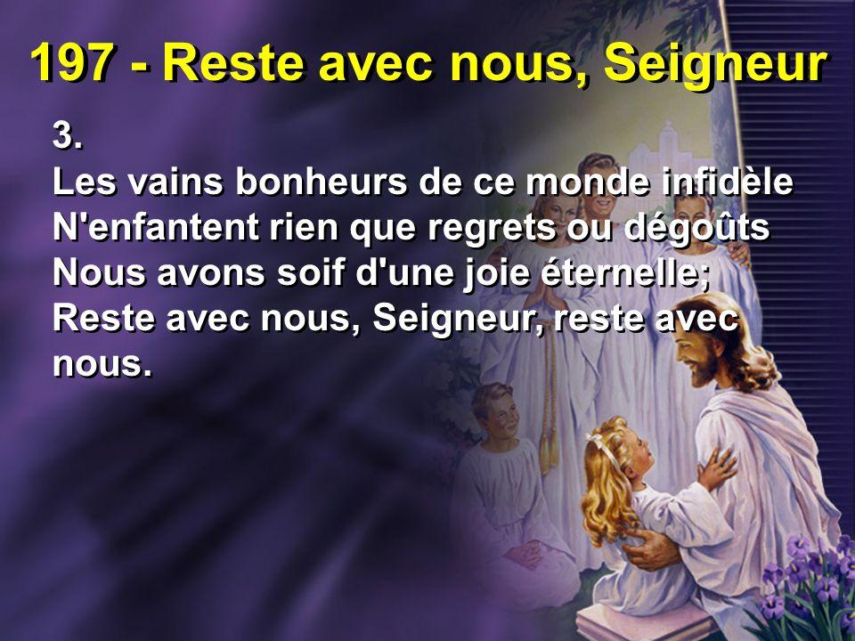 197 - Reste avec nous, Seigneur 3. Les vains bonheurs de ce monde infidèle N'enfantent rien que regrets ou dégoûts Nous avons soif d'une joie éternell