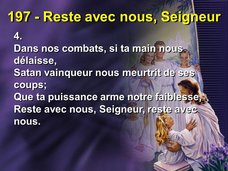 197 - Reste avec nous, Seigneur 4. Dans nos combats, si ta main nous délaisse, Satan vainqueur nous meurtrit de ses coups; Que ta puissance arme notre