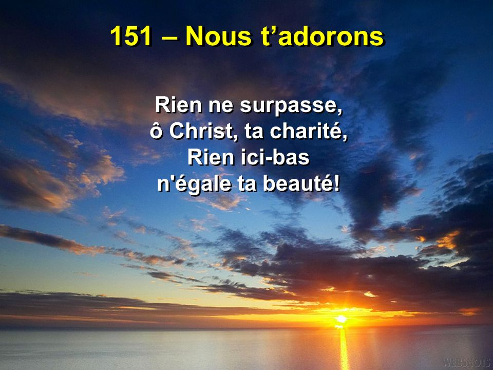 151 – Nous t'adorons Rien ne surpasse, ô Christ, ta charité, Rien ici-bas n'égale ta beauté! Rien ne surpasse, ô Christ, ta charité, Rien ici-bas n'ég