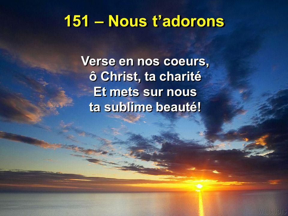 151 – Nous t'adorons Verse en nos coeurs, ô Christ, ta charité Et mets sur nous ta sublime beauté! Verse en nos coeurs, ô Christ, ta charité Et mets s
