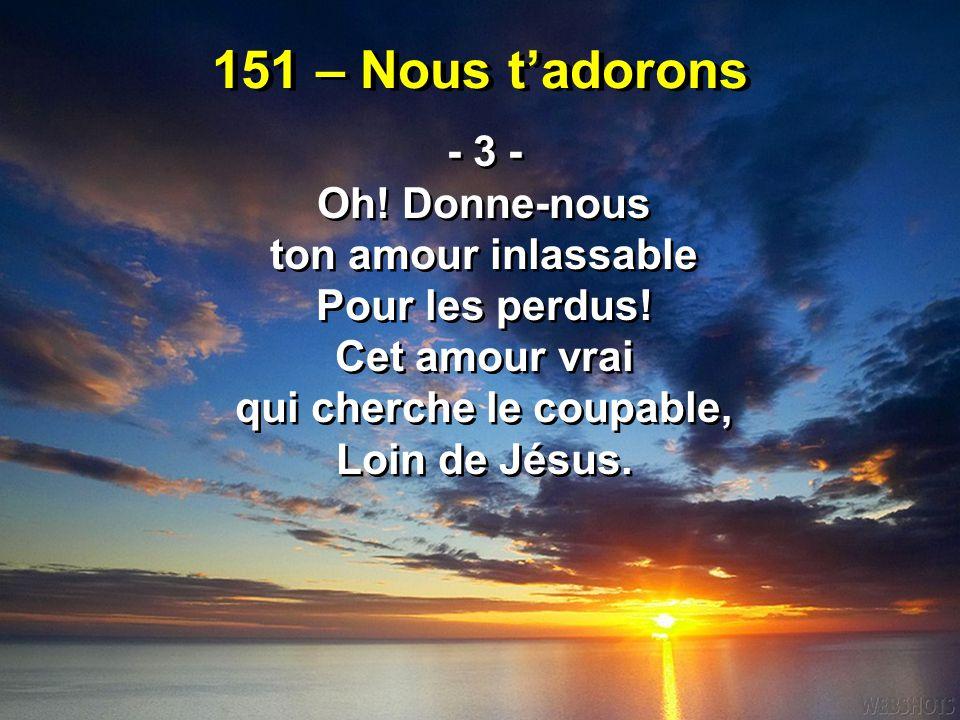 151 – Nous t'adorons - 3 - Oh! Donne-nous ton amour inlassable Pour les perdus! Cet amour vrai qui cherche le coupable, Loin de Jésus. - 3 - Oh! Donne