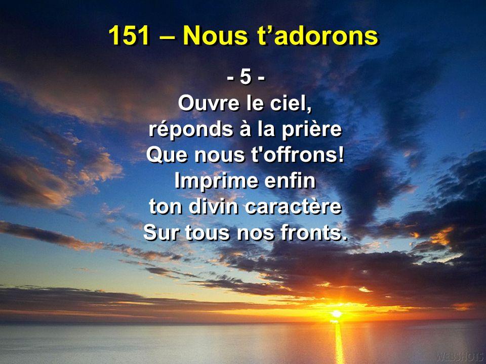 151 – Nous t'adorons - 5 - Ouvre le ciel, réponds à la prière Que nous t'offrons! Imprime enfin ton divin caractère Sur tous nos fronts. - 5 - Ouvre l