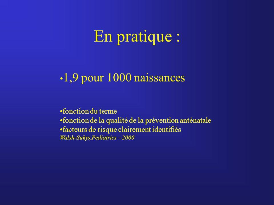 En pratique : 1,9 pour 1000 naissances fonction du terme fonction de la qualité de la prévention anténatale facteurs de risque clairement identifiés W