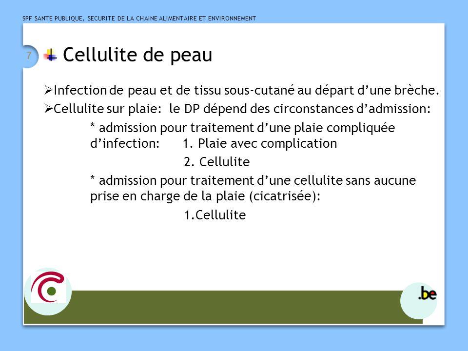 SPF SANTE PUBLIQUE, SECURITE DE LA CHAINE ALIMENTAIRE ET ENVIRONNEMENT 8 Cellulite  autres cellulites en fction de la région anatomique cellulite pelvienne aiguë chez la femme: 614.3 cellulite chez l'homme: 567.2 ( péritonite suppurative, autre) Rmq: érysipèle = diagnostic clinique Si diag posé et pris en charge par le clinicien: OK Si interprétation car strepto + dans la plaie: pas OK