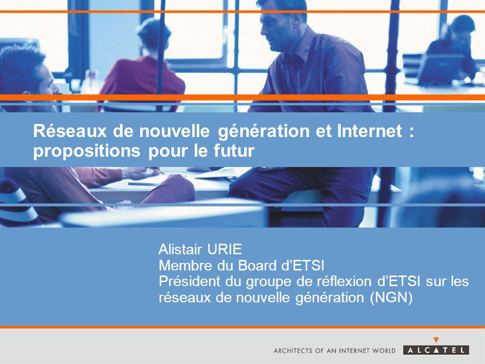 Réseaux de nouvelle génération et Internet : propositions pour le futur Alistair URIE Membre du Board d'ETSI Président du groupe de réflexion d'ETSI sur les réseaux de nouvelle génération (NGN)