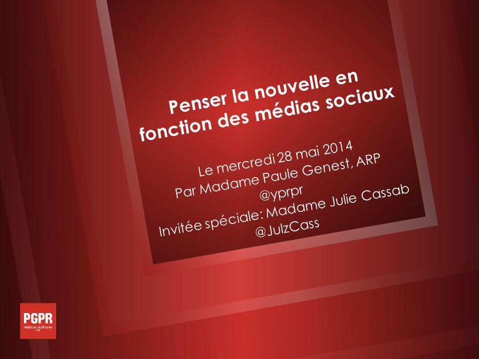 Penser la nouvelle en fonction des médias sociaux Le mercredi 28 mai 2014 Par Madame Paule Genest, ARP @yprpr Invitée spéciale: Madame Julie Cassab @JulzCass