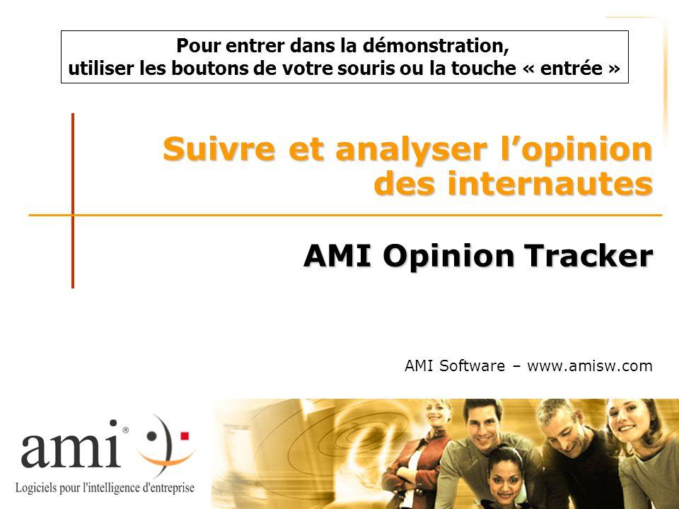 Suivre et analyser l'opinion des internautes AMI Opinion Tracker AMI Software – www.amisw.com Pour entrer dans la démonstration, utiliser les boutons de votre souris ou la touche « entrée »