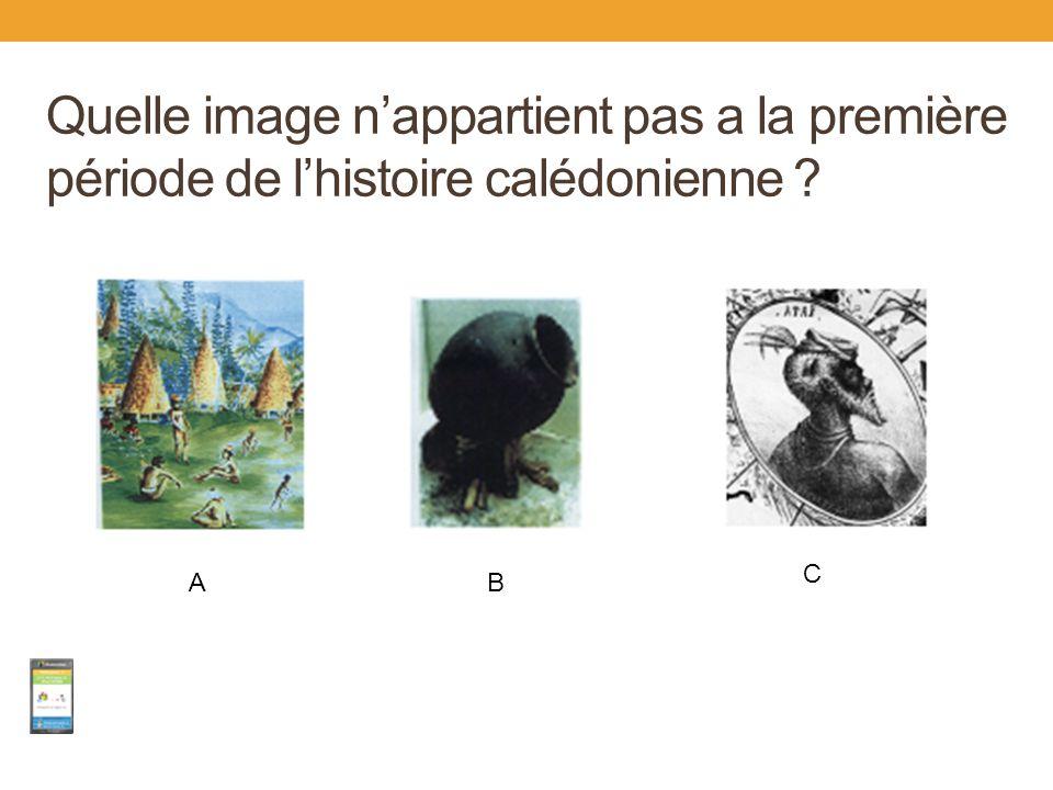 Quelle image n'appartient pas a la première période de l'histoire calédonienne ? A C B