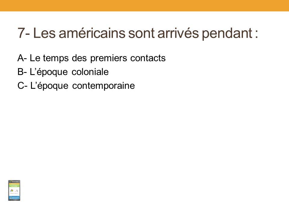 7- Les américains sont arrivés pendant : A- Le temps des premiers contacts B- L'époque coloniale C- L'époque contemporaine