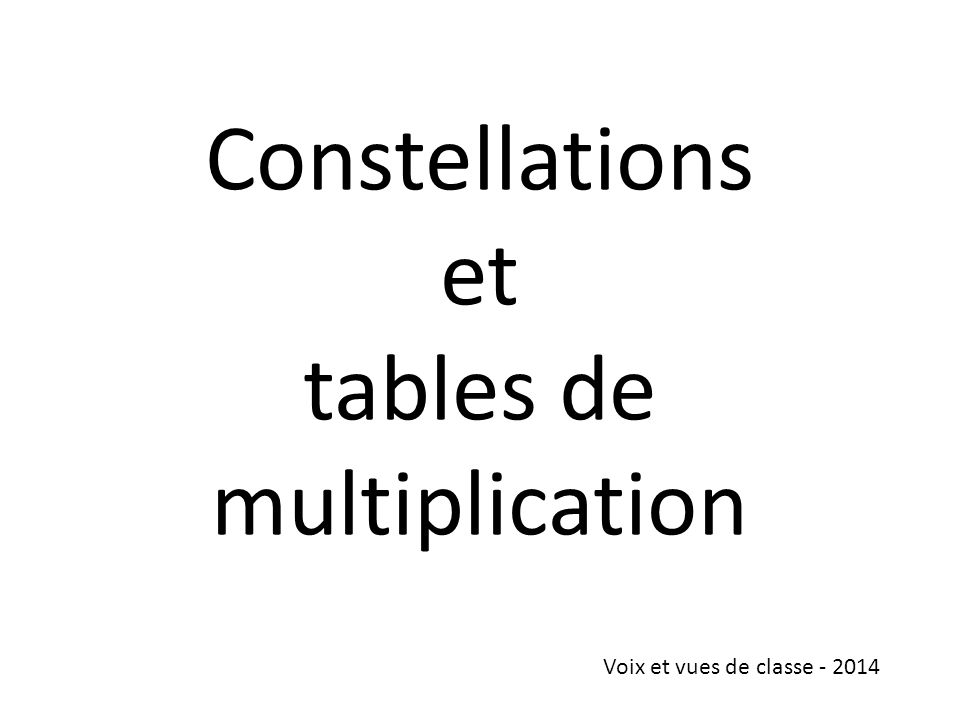 Constellations et tables de multiplication Voix et vues de classe - 2014